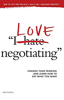 I Love Negotiating: Change your thinking and learn how to get what you want by [Trattles, Sam]