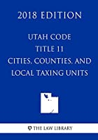 Utah Code - Title 11 - Cities, Counties, and Local Taxing Units (2018 Edition)