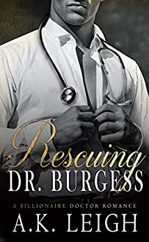 [Leigh, A.K.]のRescuing Doctor Burgess: A Billionaire Doctor Romance: An intriguing fake boyfriend, hero with a secret, undercover billionaire doctor, office romance ... of mystery and suspense (English Edition)