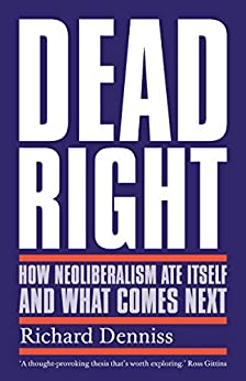 Dead Right: How Neoliberalism Ate Itself and What Comes Next by [Denniss, Richard]