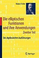 Die elliptischen Funktionen und ihre Anwendungen: Zweiter Teil: Die algebraischen Ausfuehrungen