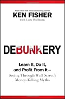 Debunkery: Learn It, Do It, and Profit from It -- Seeing Through Wall Street's Money-Killing Myths (Fisher Investments Press)