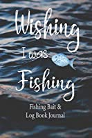 "Wishing I was Fishing, Fishing Bait & Log Book Journal: Fishing Log Book | Fishermans Notebook | 6"" x 9"" Fishing Bait Notebook | Document Bait Used, Fish Weight/ Length, Location Details"