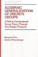 Algebraic Generalizations of Discrete Groups: A Path to Combinatorial Group Theory Through One-Relator Products (Chapman & Hall/CRC Pure and Applied Mathematics)