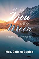 Without You Is the Moon: Poems to My Mother