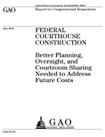 Federal Courthouse Construction: Better Planning, Oversight, and Courtroom Sharing Needed to Address Future Costs
