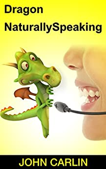 Dragon NaturallySpeaking: Dragon NaturallySpeaking Essentials, Dragon NaturallySpeaking Basics, Dragon NaturallySpeaking for Beginners, Dragon NaturallySpeaking ... Commands You Need to Know, Dragon Maste by [Carlin, John]