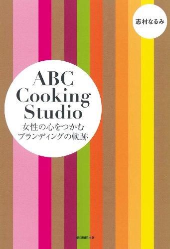 ABC Cooking Studio 女性の心をつかむブランディングの軌跡の詳細を見る