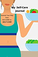 My Self-Care Plan: Journal Your Way From NO-CARE To SELF-CARE