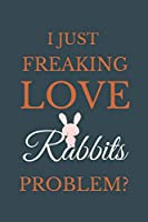 I Just Freakin Love Rabbits Problem?: Novelty Notebook Gift For Rabbits Lovers