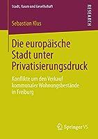 Die europaeische Stadt unter Privatisierungsdruck: Konflikte um den Verkauf kommunaler Wohnungsbestaende in Freiburg (Stadt, Raum und Gesellschaft)