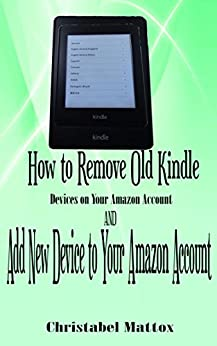 How to Remove Old Kindle Devices from Your Amazon Account: AND Add New Device to Your Amazon Account by [Mattox, Christabel]