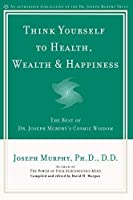 Think Yourself to Health, Wealth & Happiness: The Best of Dr. Joseph Murphy's Cosmic Wisdom by Joseph Murphy(2002-11-05)