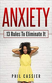 Anxiety: 13 Rules To Eliminate It by [Cassier, Phil]