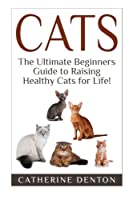 Cats: The Ultimate Beginners Guide to Raising Healthy Cats for Life! (Cats - Raising Cats - Feline Health - Kittens - Healthy Cats - Cat Nutrition - Cat Care) [並行輸入品]