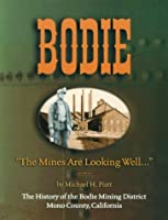 """Bodie """"the Mines Are Looking Well"""": The History of the Bodie Mining District, Mono County, California"""
