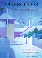 Watercolor: Simple, Fast, and Focused : Essential Concepts for Mastering the Medium (Practical Art Books)