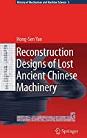 Reconstruction Designs of Lost Ancient Chinese Machinery (History of Mechanism and Machine Science)