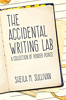 The Accidental Writing Lab: A Collection of Ponder Points by [Sullivan, Sheila M]