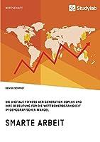 Smarte Arbeit. Die Digitale Fitness Der Generation 50plus Und Ihre Bedeutung Fuer Die Wettbewerbsfaehigkeit Im Demografischen Wandel