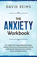 The Anxiety Workbook: The 7-Week Proven Cognitive Behavioral Therapy Exercises to Overcome and Prevent Anxiety and Social Anxiety Disorder, Depression, Stress, Emotional Trauma and Negative Thinking.