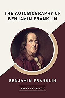 The Autobiography of Benjamin Franklin (AmazonClassics Edition) by [Franklin, Benjamin]