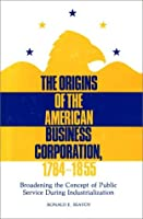 The Origins of the American Business Corporation, 1784-1855: Broadening the Concept of Public Service During Industrialization (Contributions in Legal Studies)