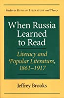 When Russia Learned to Read: Literacy and Popular Literature, 1861-1917 (Studies in Russian Literature and Theory)