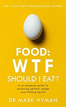 Food: WTF Should I Eat?: The no-nonsense guide to achieving optimal weight and lifelong health by [Hyman, Mark]