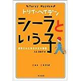 <トリイ・へイデン文庫>シーラという子--虐待されたある少女の物語 (ハヤカワ文庫 HB)