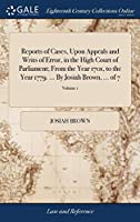 Reports of Cases, Upon Appeals and Writs of Error, in the High Court of Parliament; From the Year 1701, to the Year 1779. ... by Josiah Brown, ... of 7; Volume 1
