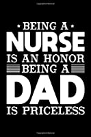 Being A Nurse Is An Honor Being A Dad Is Priceless: Birthday, Retirement, Appreciation, Fathers Day Special Gift, Lined Notebook, 6 x 9 , 120 Pages