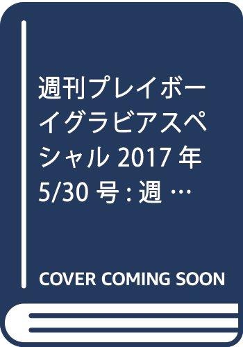 週刊プレイボーイグラビアスペシャル 2017年 5/30 号 [雑誌]: 週刊プレイボーイ 増刊