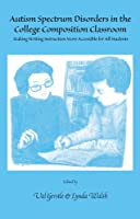Autism Spectrum Disorders in the College Composition Classroom: Making Writing Instruction More Accessible for All Students