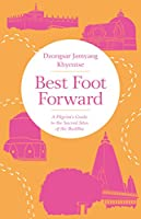 Best Foot Forward: A Pilgrim's Guide to the Sacred Sites of the Buddha