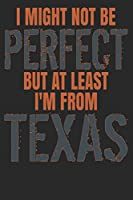 I Might Not Be Perfect But At Least I'm From Texas: Texas Notebook | Texas Vacation Journal | 110 White Sketch Paper Pages | 6 x 9 | Funny Texas Gifts I Handlettering | Diary I Logbook