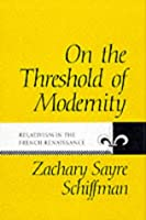 On the Threshold of Modernity: Relativism in the French Renaissance (Johns Hopkins University Studies in Historical & Political Science)