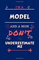 I'm A Model And A Mom Don't Underestimate Me: Perfect Gag Gift For A Model Who Happens To Be A Mom And NOT To Be Underestimated! | Blank Lined Notebook Journal | 100 Pages 6 x 9 Format | Office | Work | Job | Humour and Banter | Birthday| Hen | | Annivers