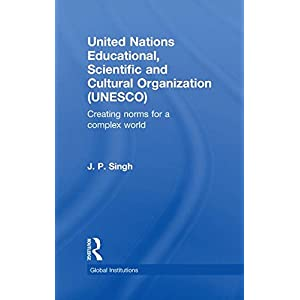 United Nations Educational, Scientific, and Cultural Organization (UNESCO): Creating Norms for a Complex World (Global Institutions)