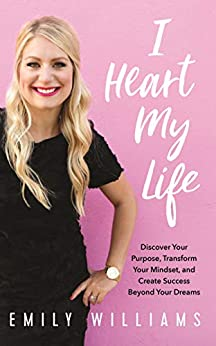 I Heart My Life: Discover Your Purpose, Transform Your Mindset, and Create Success Beyond Your Dreams by [Williams, Emily]