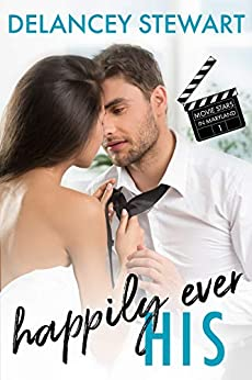 Happily Ever His: A movie star/fake relationship/in love with the wrong sister romantic comedy (Movie Stars in Maryland Book 1) by [Stewart, Delancey]