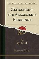 Zeitschrift Fuer Allgemeine Erdkunde (Classic Reprint)