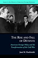The Rise and Fall of Detente: American Foreign Policy and the Transformation of the Cold War (Issues in the History of American Foreign Relations)