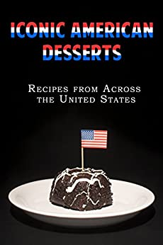 Iconic American Desserts: Recipes from Across the United States by [Stevens, JR]