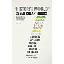 History of the World in Seven Cheap Things: A Guide to Capitalism, Nature, and the Future of the Planet A