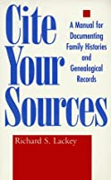 Cite Your Sources: A Manual for Documenting Family Histories and Genealogical Records