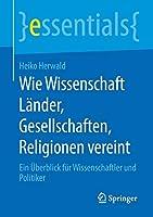 Wie Wissenschaft Laender, Gesellschaften, Religionen vereint: Ein Ueberblick fuer Wissenschaftler und Politiker (essentials)