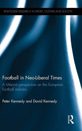 Download Football in Neo-Liberal Times: A Marxist Perspective on the European Football Industry (Routledge Research in Sport, Culture and Society) 1138826510