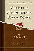 Christian Character as a Social Power (Classic Reprint)