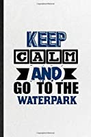 Keep Calm and Go to the Waterpark: Blank Funny Water Park Visitor Lined Notebook/ Journal For Theme Park Traveller, Inspirational Saying Unique Special Birthday Gift Idea Personal 6x9 110 Pages